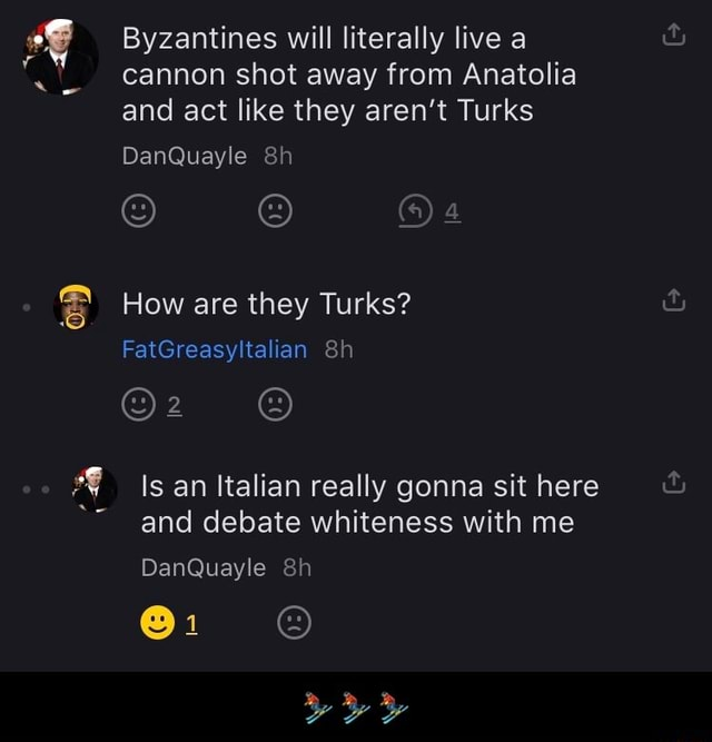 Byzantines will literally live a cannon shot away from Anatolia and act like they aren't Turks DanQuayle How are they Turks FatGreasyltalian an Italian really gonna sit here and debate whiteness with me DanQuayle Be   meme