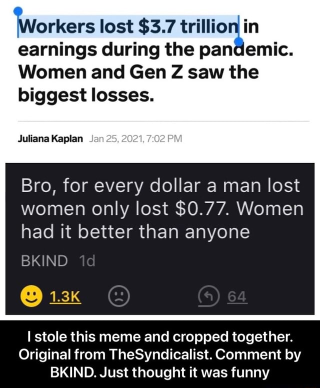 Workers lost $3.7 trillion in earnings during the pandemic. Women and Gen Z saw the biggest losses. Juliana Kaplan Jan 2021, PM Bro, for every dollar a man lost women only lost $0.77. Women had it better than anyone BKIND 1.3k stole this meme and cropped together. Original from TheSyndicalist. Comment by BKIND. Just thought it was funny  I stole this meme and cropped together. Original from TheSyndicalist. Comment by BKIND. Just thought it was funny