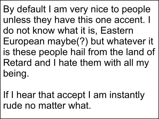 By default I am very nice to people unless they have this one accent. I do not know what it is, Eastern European maybe but whatever it is these people hail from the land of Retard and I hate them with all my being. If I hear that accept I am instantly rude no matter what meme