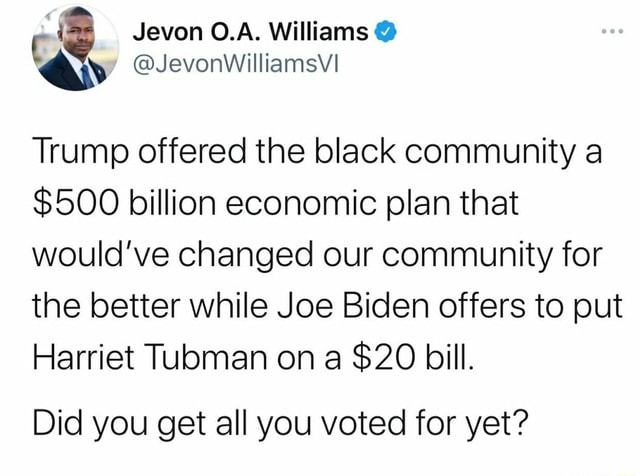 Jevon Williams Trump offered the black community a $500 billion economic plan that would've changed our community for the better while Joe Biden offers to put Harriet Tubman on a $20 bill. Did you get all you voted for yet memes