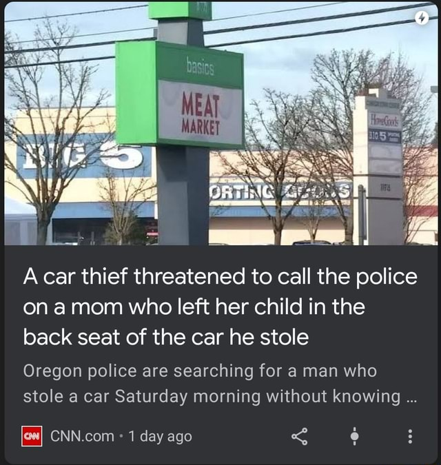 A car thief threatened to call the police on amom who left her child in the back seat of the car he stole Oregon police are searching for a man who stole a car Saturday morning without knowing ow 1 day ago meme