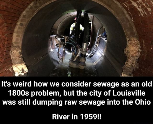 It's weird how we consider sewage as an old It's 1800s problem, but the city of Louisville was still dumping raw sewage into the Ohio It's River in 1959   River in 1959 memes