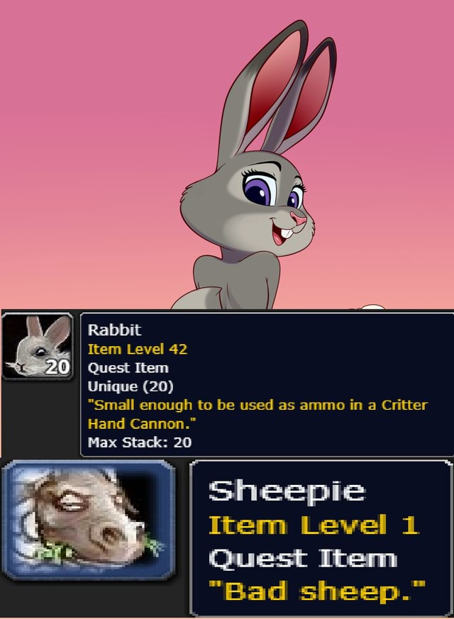 Rabbit II I Item Level 42 PO I Quest Item Unique 20  Small enough to be used as ammo in a Critter Hand Cannon. Max Stack 20 Sheepie Item Level 1 Quest Item Bad sheep. meme