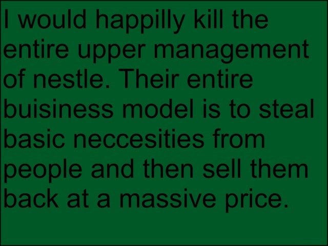 I would happilly kill the entire upper management of nestle. Their entire buisiness model is to steal basic neccesities from people and then sell them back at a massive price meme