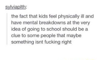 Sylviapith the fact that kids fee physically ill and have mental breakdowns at the very idea of going to school should be a clue to some people that maybe something isnt fucking right meme