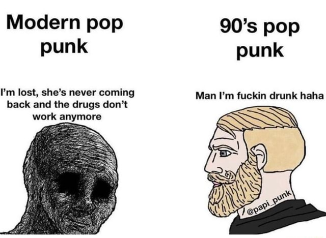 Modern pop 90's pop punk punk I'm lost, she's never coming Man I'm fuckin drunk haha back and the drugs do not work anymore meme