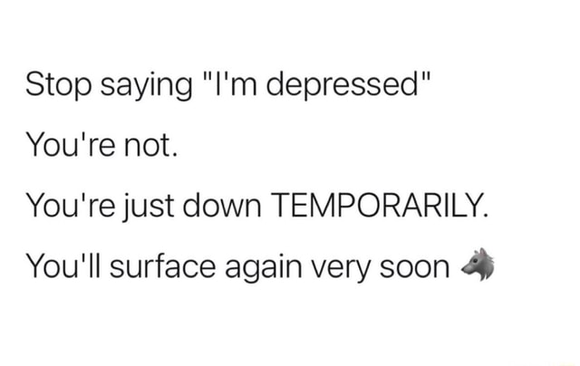 Stop saying I'm depressed You're not. You're just down TEMPORARILY. You'll surface again very soon memes