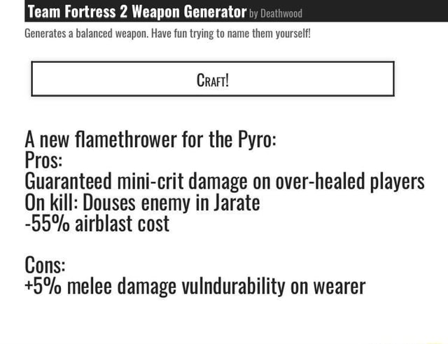 Team Fortress 2 Weapon Generator by Generates a balanced weapon. Have fun trying to name them yourself new flamethrower for the Pyro Guaranteed mini crit damage on over healed players On kill Douses enemy in Jarate 55% airblast cost Cons  5% melee damage vulndurability on wearer meme