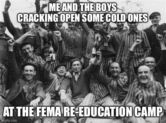 ME AND THE BOYS CRACKING OPEN SOME COLD ONES AT THE FEMA RE EDUCATION CAMP memes