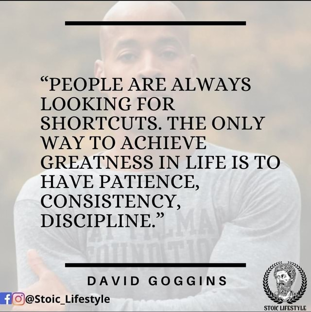 PEOPLE ARE ALWAYS LOOKING FOR SHORTCUTS. THE ONLY WAY TO ACHIEVE GREATNESS IN LIFE IS TO HAVE PATIENCE, CONSISTENCY, DISCIPLINE. DAVID GOGGINS Lifestyle STOIC LIFESTYLE meme