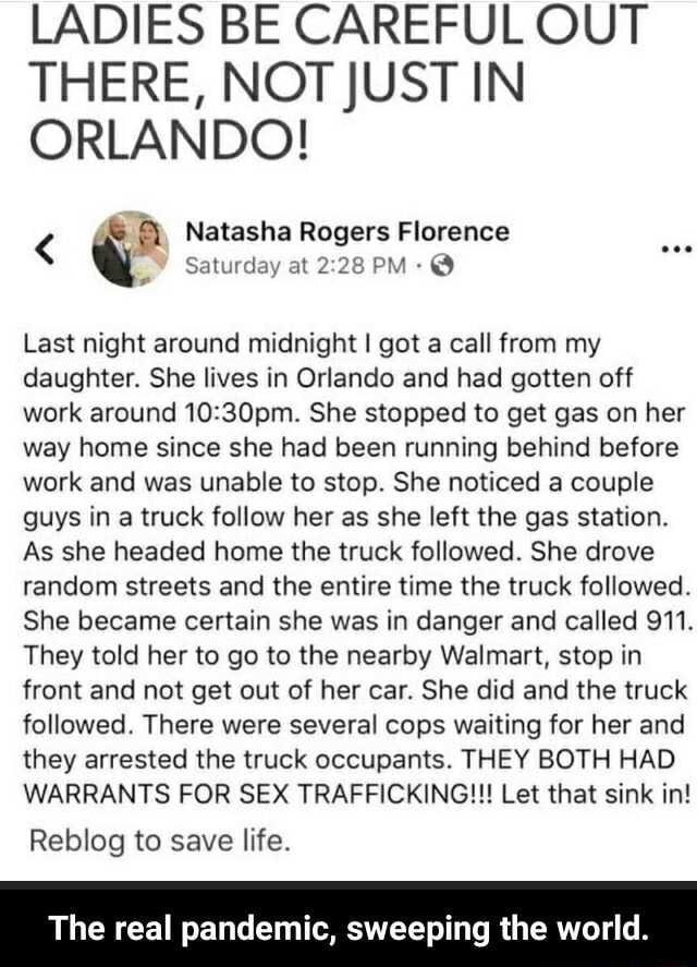 LADIES BE CAREFUL OUT THERE, NOT JUST IN ORLANDO Natasha Rogers Florence  Saturday at Natasha PM Rogers Florence Last night around midnight I got a call from my daughter. She lives in Orlando and had gotten off work around She stopped to get gas on her way home since she had been running behind before work and was unable to stop. She noticed a couple guys in a truck follow her as she left the gas station. As she headed home the truck followed. She drove random streets and the entire time the truck followed. She became certain she was in danger and called 911. They told her to go to the nearby Walmart, stop in front and not get out of her car. She did and the truck followed. There were several cops waiting for her and they arrested the truck occupants. THEY BOTH HAD WARRANTS FOR SEX TRAFFIC