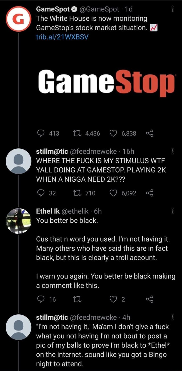 GameSpot  GameSpot id The White House is now monitoring GameStop's stock market situation. GameStop O 413 tr 4436 6838 feedmewoke WHERE THE FUCK IS MY STIMULUS WTF YALL DOING AT GAMESTOP. PLAYING WHEN A NIGGA NEED 32 tl 710 6092 Ethel Ik ethelik You better be black. om Cus that n word you used. I'm not having it. Many others who have said this are in fact black, but this is clearly a troll account. I warn you again. You better be black making a comment like this. 16 feedmewoke I'm not having it, Ma'am I do not give a fuck what you not having I'm not bout to post a pic of my balls to prove I'm black to *Ethel* on the internet. sound like you got a Bingo night to attend memes