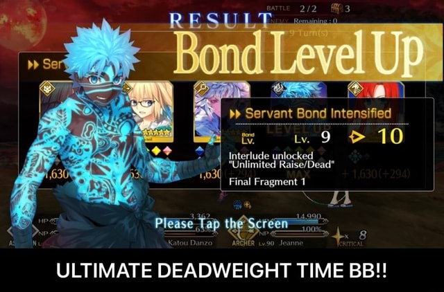 Bond. Level Up. Servant Bend Intensified I 9 I Interlude unlocked Unlimited Unlimited 1,03 Final Fragment 1 4.990. x 8 ULTIMATE DEADWEIGHT TIME BB  ULTIMATE DEADWEIGHT TIME BB memes