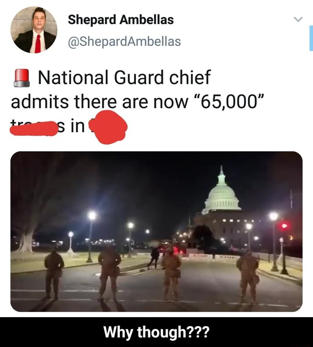 Shepard Ambellas ShepardAmbellas National Guard chief admits there are now 65,000 in Why though  Why though memes