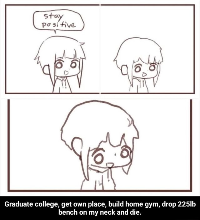Stay pos tive Graduate college, get own place, build home gym, drop 225Ib bench on my neck and die. Graduate college, get own place, build home gym, drop 225lb bench on my neck and die memes