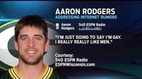 AARON RODGERS ADDRESSING INTERNET RUMORS Aaron Rodgers 540 ESPN Radio Rodgers I'M JUST GOING TO SAY I'M GAY. REALLY REALLY LIKE MEN. Courtesy 540 ESPN Radio memes