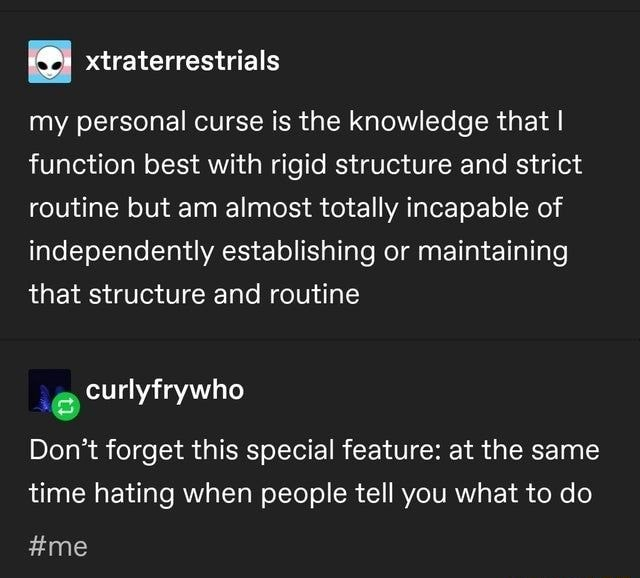 My personal curse is the knowledge that I function best with rigid structure and strict routine but am almost totally incapable of independently establishing or maintaining that structure and routine Do not forget this special feature at the same time hating when people tell you what to do curlyfrywho me meme