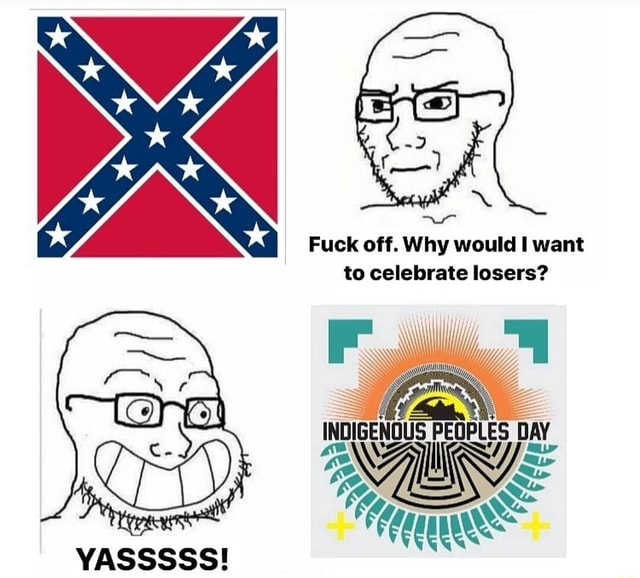 Fuck off. Why would want to celebrate losers INDIGENOUS PEOPLES DAY Ga YASSSSS memes