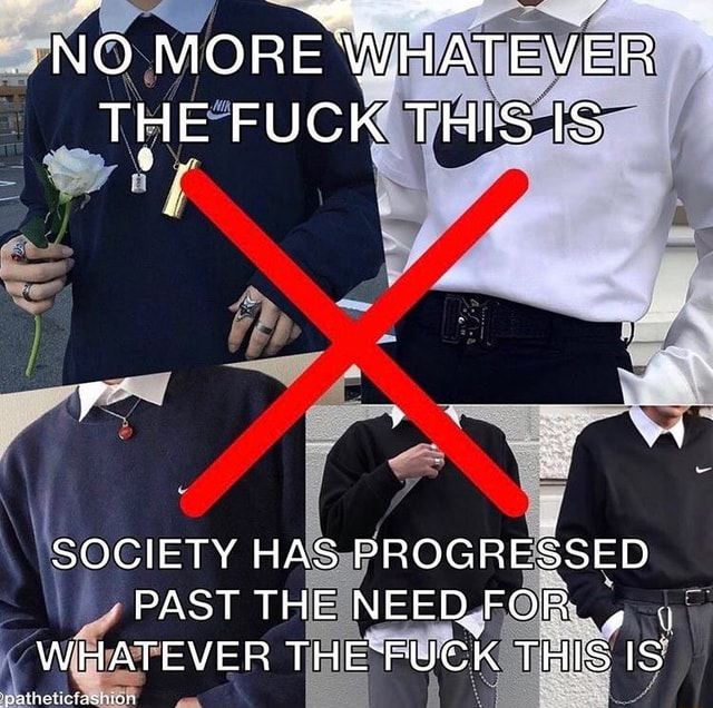 NO MORE WHATEVER THE FUCK THIS IS SOCIETY HAS PROGRESSED PAST THE NEED. FOR, , WHATEVER THE FUGK THIS IS memes