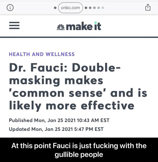 Os O  make it HEALTH AND WELLNESS Dr. Fauci Double masking makes common sense and is likely more effective Published Mon, Jan 25 2021 AM EST Updated Mon, Jan 25 2021 PM EST At this point Fauci is just fucking with the gullible people  At this point Fauci is just fucking with the gullible people memes
