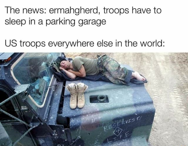 The news ermahgherd, troops have to sleep in a parking garage US troops everywhere else in the world memes