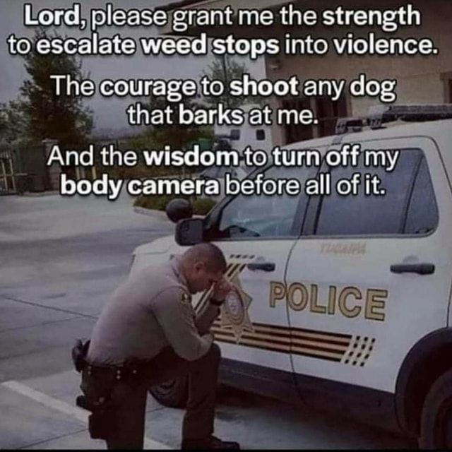 Please me the strength to escalate we stops into violence. ne courage to shoot any dog that barks at me. And the wisdom turnoffmy body camera before, a memes