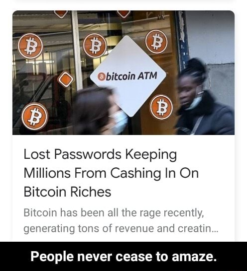 Lost Passwords Keeping Millions From Cashing In On Bitcoin Riches Bitcoin has been all the rage recently, generating tons of revenue and creatin People never cease to amaze. People never cease to amaze memes
