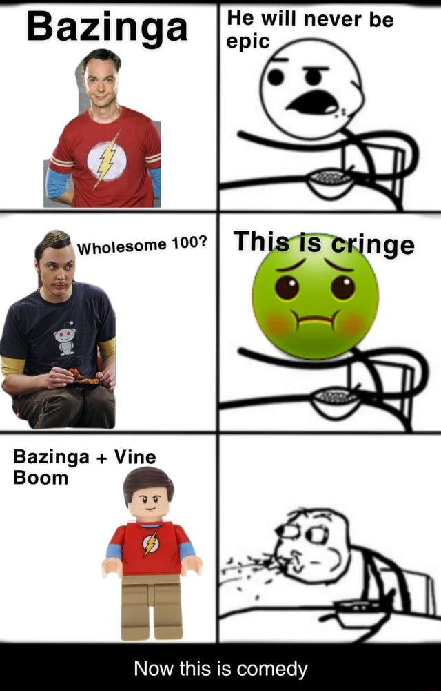 Bazi nga He will epic never be epic Aw Wholesome 100 6 Bazinga Vine Boom Now this is comedy memes