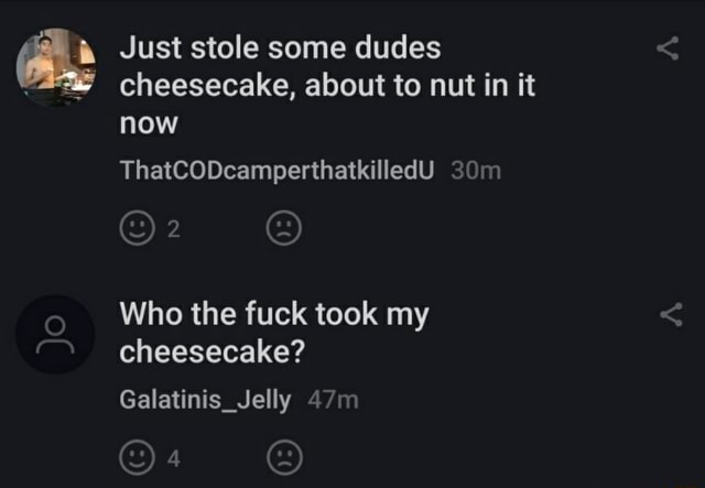 Just stole some dudes cheesecake, about to nut in it now ThatCODcamperthatkilledU Who the fuck took my cheesecake Galatinis Jelly 4 SJ meme