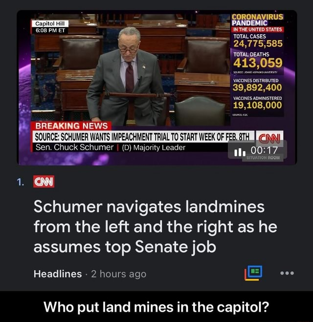 CORONAVIRUS PANDEMIC INTHE UNITED STATES TOTAL CASES 24,775,585 TOTAL DEATHS 39,892,400 19,108,000 BREAKING NEWS SOURCE SCHUMER WANTS IMPEACHMENT TRIAL TO START WEEK OF FEB, Sen. Chuck Schumer I D Majority Leader Schumer navigates landmines from the left and the right as he assumes top Senate job Headlines 2 hours ago Who put land mines in the capitol Who put land mines in the capitol memes