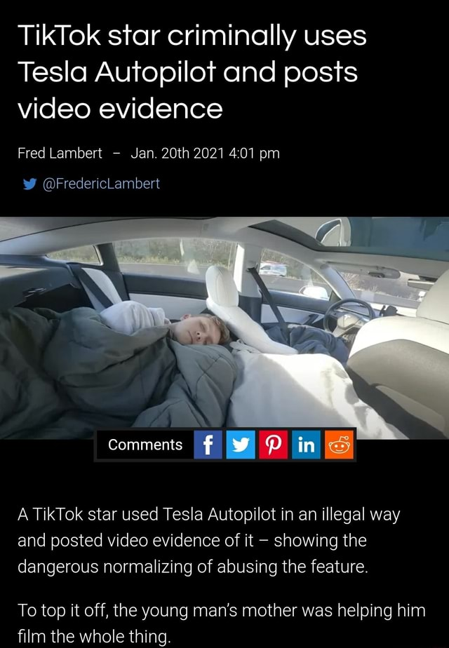 TikTok star criminally uses Tesla Autopilot and posts evidence Fred Lambert Jan. 20th 2021 pm FredericLambert Comments I QQ in S A TikTok star used Tesla Autopilot in an illegal way and posted evidence of it showing the dangerous normalizing of abusing the feature. To top it off, the young man's mother was helping him film the whole thing memes