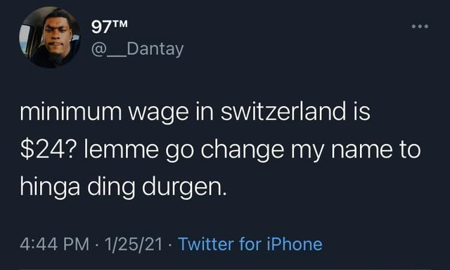 Dantay minimum wage in switzerland is $24 lemme go change my name to hinga ding durgen. PM Twitter for iPhone memes
