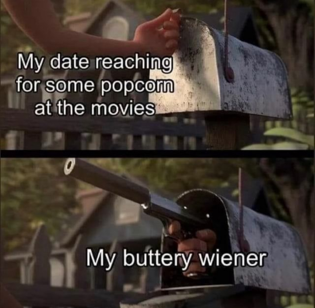 My date reaching for, same poptann at the movie My buttery wiener memes