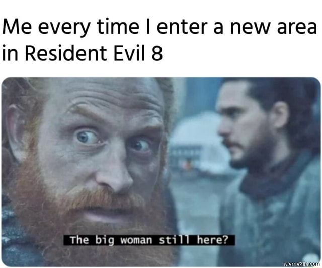 Me every time I enter a new area in Resident Evil 8 The big woman still here memes