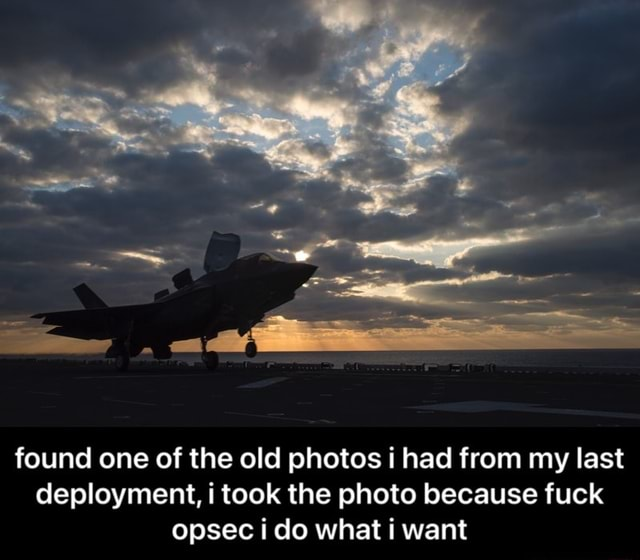 Found one of the old photos had from my last deployment, i took the photo because fuck opsec i do what want  found one of the old photos i had from my last deployment, i took the photo because fuck opsec i do what i want memes