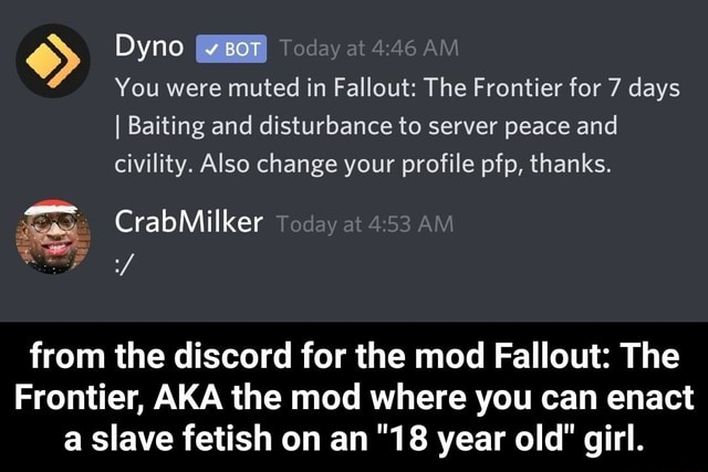 Dyno Today at AM You were muted in Fallout The Frontier for 7 days I Baiting and disturbance to server peace and civility. Also change your profile pfp, thanks. from the discord for the mod Fallout The Frontier, AKA the mod where you can enact Slave fetish on an 18 year old girl. from the discord for the mod Fallout The Frontier, AKA the mod where you can enact a slave fetish on an 18 year old girl meme