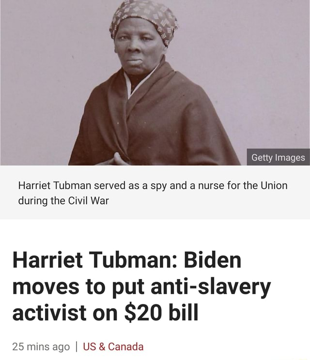 Getty Images Harriet Tubman served as a spy and a nurse for the Union during the Civil War Harriet Tubman Biden moves to put anti slavery activist on $20 bill 25 mins ago I US and Canada memes