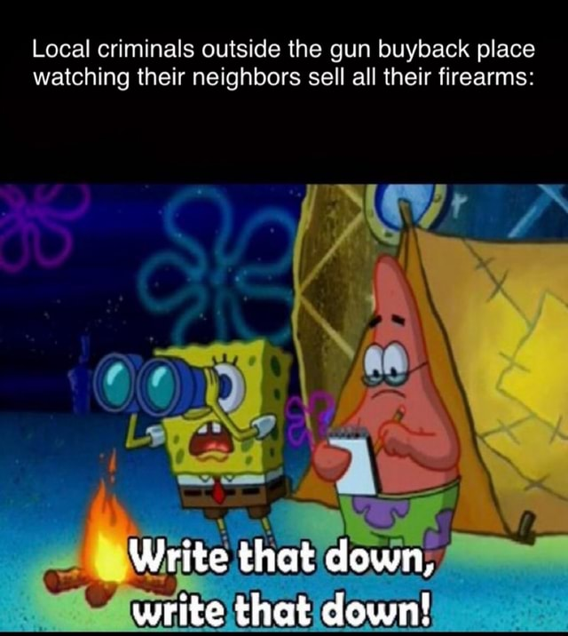 Local criminals outside the gun buyback place watching their neighbors sell all their firearms Write that down, write that down memes