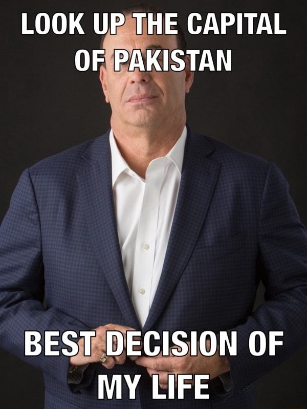 LOOK UP THE CAPITAL OF PAKISTAN BEST DECISION OF MY LIFE memes