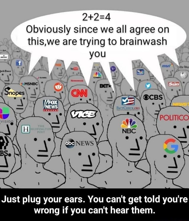 Obviously since we all agree on this,we are trying to brainwash Just plug your ears. You can not get told you're wrong if you can not hear them. Just plug your ears. You can not get told you're wrong if you can not hear them meme