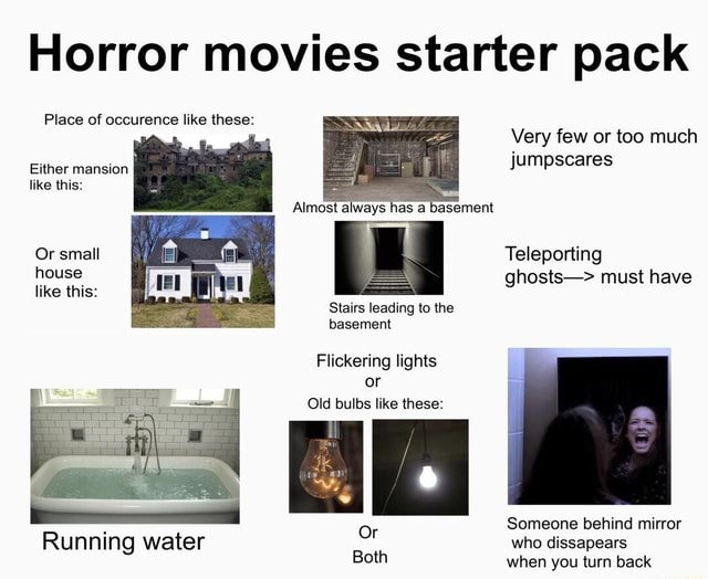 Horror movies starter pack Place of occurence like these Very few or too much Either mansion like this Almost always as a basement Or small Teleporting house ghosts must have like this Stairs leading to the basement Flickering lights or Old bulbs like these Someone behind mirror who dissapears when vou turn back Running water memes