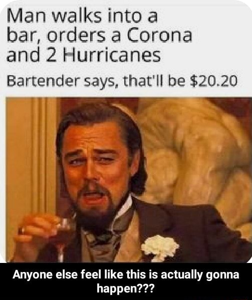 Man walks into a bar, orders a Corona and 2 Hurricanes Bartender says, that'll be $20.20 Anyone else feel like this is actually gonna happen Anyone else feel like this is actually gonna happen meme