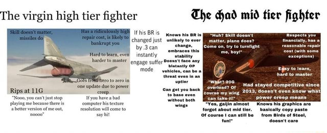 The virgin high tier fighter Skill doesn't matter, missiles do repair cost, is likely to Has ridiculously high bankrupt you Hard to learn, even To to zero in one update due to power Rips at creep Nooo, you can not just stop If you have a bad without both playing me because there is computer his texture a better version of me out, resolution will come to noooo say hi Has a ridiculously high matter, plane does harder to master engage suffer Doesn't face any OP The Gad mid tier fighter Knows his BR is hie Huh Skill doesn't Respects you Chis me, boy cast with some financially, has a by.3 can change, Come on, try to turnfight reasonable repairI stability blatantly OP vehicles, can be a threat even in an uptier exceptions Easy to learn, hard to master or Had stayed competitive since 2013, doesn