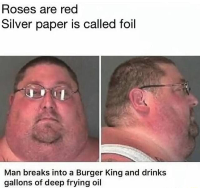Roses are red Silver paper is called foil Man breaks into a Burger King and drinks gallons of deep frying oil memes