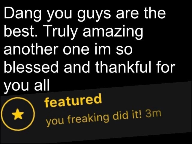 Dang you guys are the best. Truly amazing another one im so blessed and thankful for you all featured you freaking did it meme