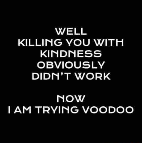 WELL KILLING YOU WITH KINDNESS OBVIOUSLY DIDN'T WORK Now LAM TRYING VOODOO meme