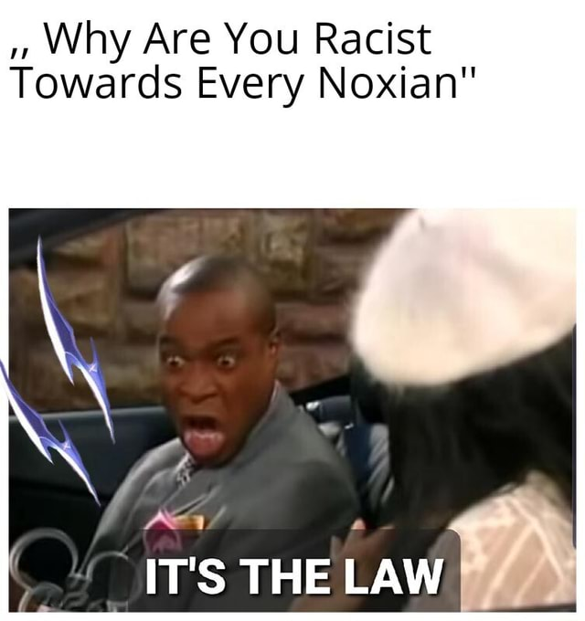 Why Are You Racist Towards Every Noxian IT'S THE LAW meme