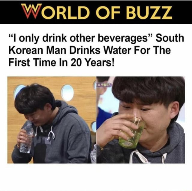 WORLD OF BUZZ l only drink other beverages South Korean Man Drinks Water For The First Time In 20 Years memes