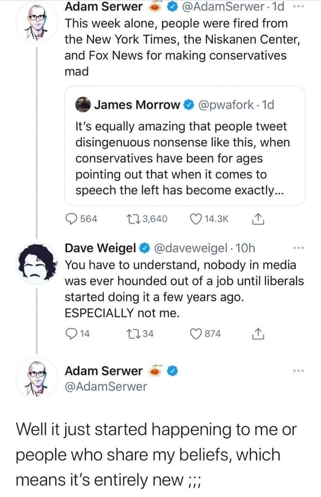 Adam Serwer  AdamSerwer This week alone, people were fired from the New York Times, the Niskanen Center, and Fox News for making conservatives mad  James Morrow  pwafork It's equally amazing that people tweet disingenuous nonsense like this, when conservatives have been for ages pointing out that when it comes to speech the left has become exactly 564 3,640 14.3K Dave Weigel  daveweigel You have to understand, nobody in media was ever hounded out of a job until liberals started doing it a few years ago. ESPECIALLY not me. 874 Adam Serwer AdamSerwer Well it just started happening to me or people who share my beliefs, which means it's entirely new meme