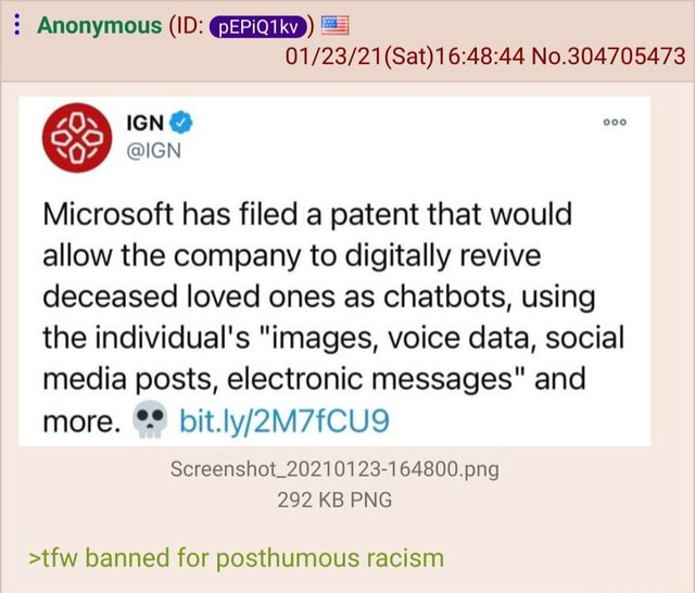 Anonymous ID   Sat No.304705473 Microsoft has filed a patent that would allow the company to digitally revive deceased loved ones as chatbots, using the individual's images, voice data, social media posts, electronic messages and more. Screenshot 20210123 164800.png 292 KB PNG tfw banned for posthumous racism memes